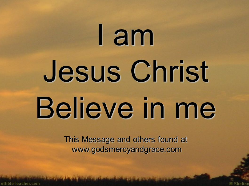I am Jesus Christ Believe in me This Message and others found at www.godsmercyandgrace.com www.godsmercyandgrace.com