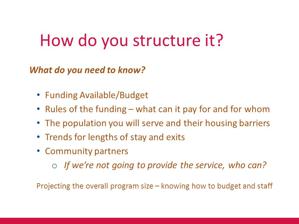 How do you structure it?? What do you need to know? Funding Available/Budget Rules of the funding – what can it pay for and for whom The population yo