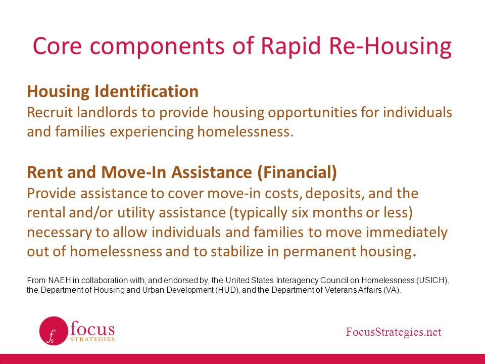 FocusStrategies.net Core components of Rapid Re-Housing Services to help secure housing: Help individuals and households: Identify and select from permanent housing options based on unique needs, preferences, and financial resources.