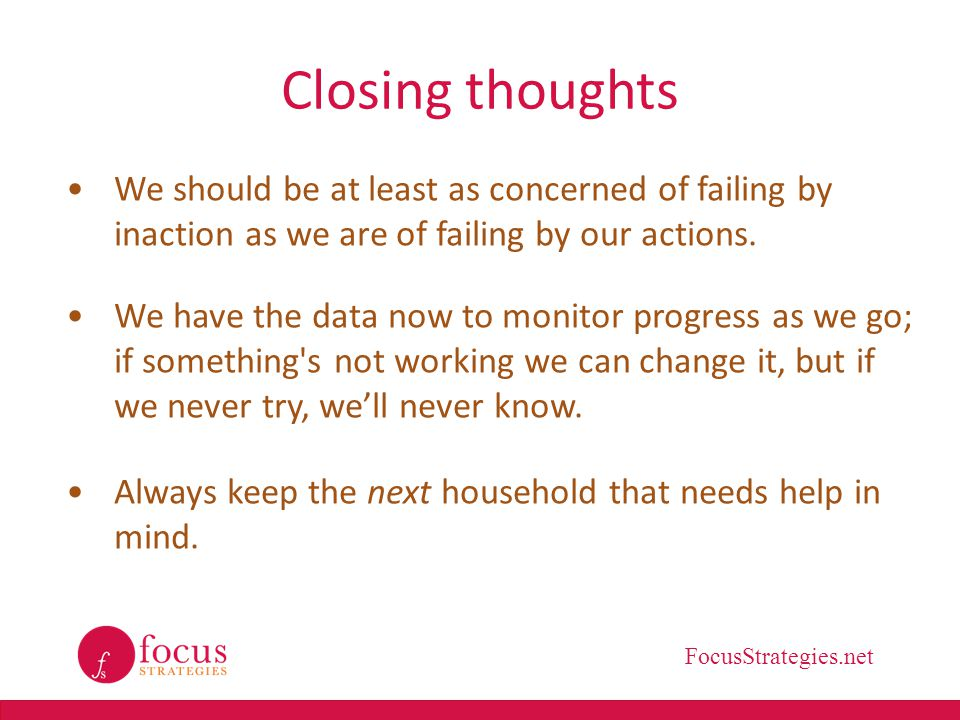 FocusStrategies.net Closing thoughts We should be at least as concerned of failing by inaction as we are of failing by our actions. We have the data n
