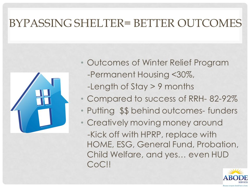 BYPASSING SHELTER= BETTER OUTCOMES Outcomes of Winter Relief Program -Permanent Housing <30%, -Length of Stay > 9 months Compared to success of RRH- 8