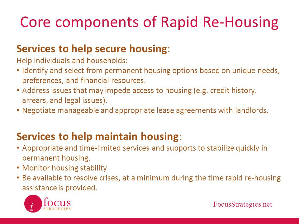 FocusStrategies.net Core components of Rapid Re-Housing Connections to community-based services Provide or assist with connections to resources that improve safety and well-being and help achieve long-term goals, as needed, e.g.
