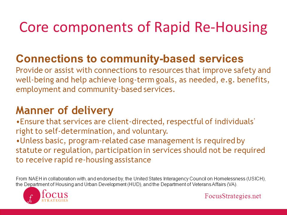 FocusStrategies.net Core components of Rapid Re-Housing Connections to community-based services Provide or assist with connections to resources that i