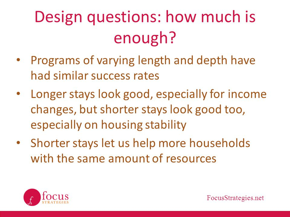 FocusStrategies.net Design questions: how much is enough? Programs of varying length and depth have had similar success rates Longer stays look good,