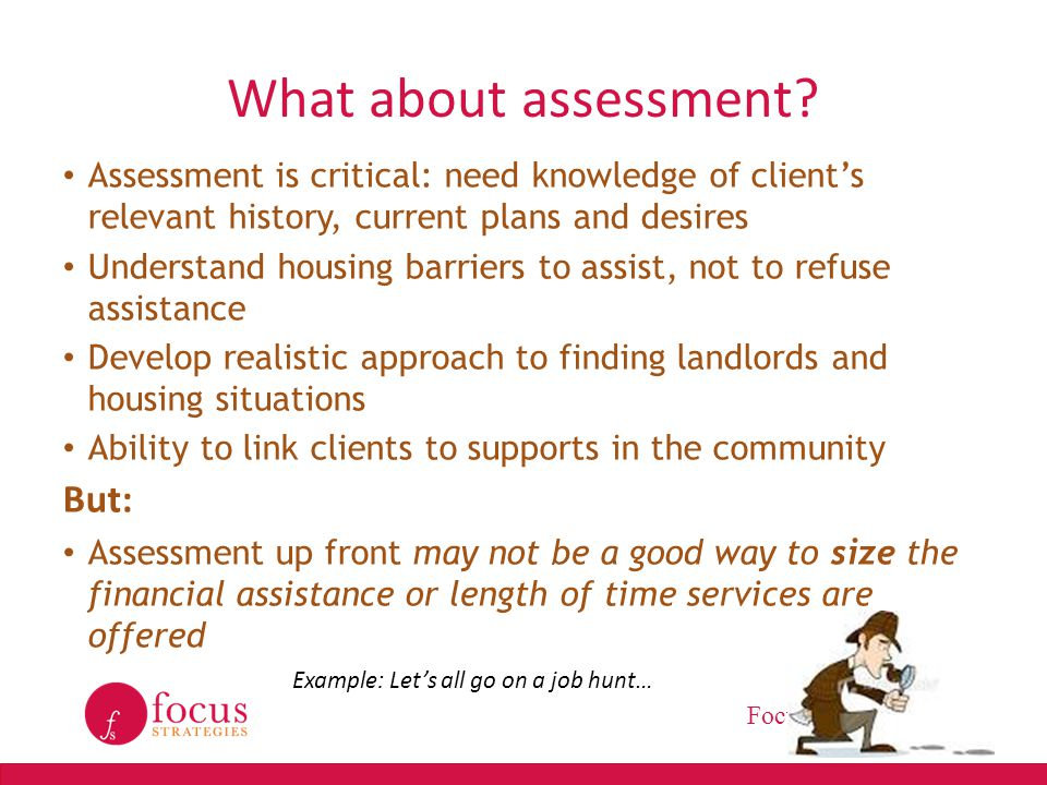 FocusStrategies.net What about assessment? Assessment is critical: need knowledge of client's relevant history, current plans and desires Understand h