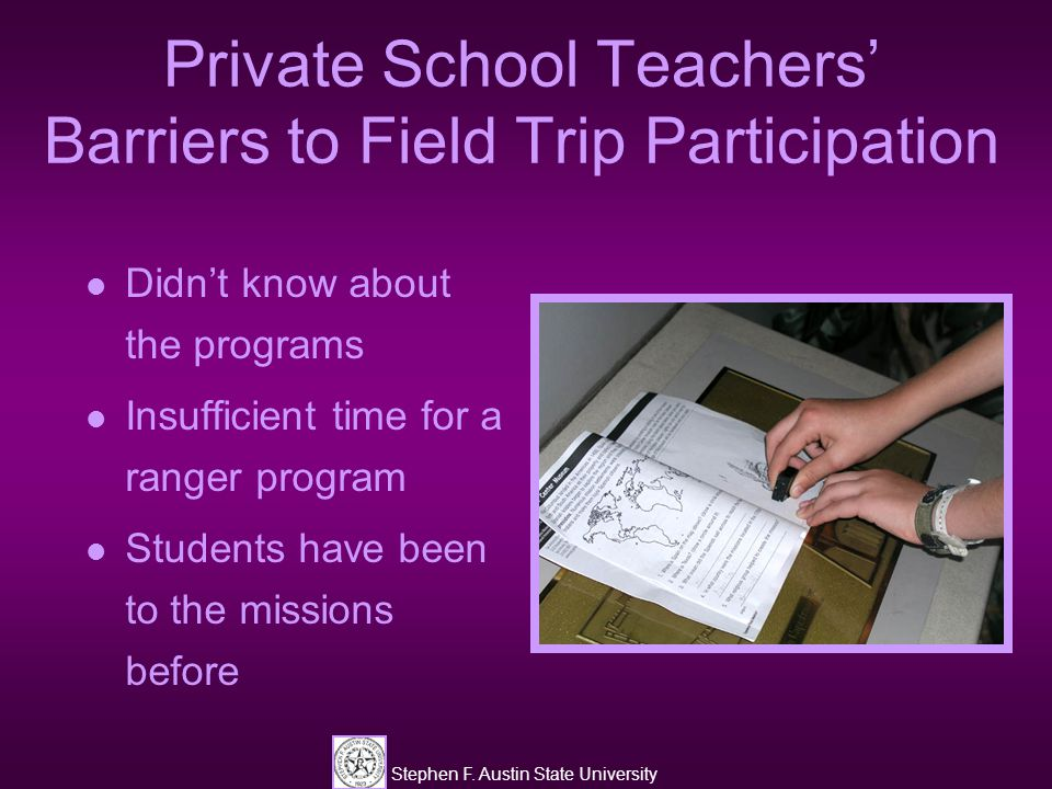 Stephen F. Austin State University Private School Teachers' Barriers to Field Trip Participation Didn't know about the programs Insufficient time for