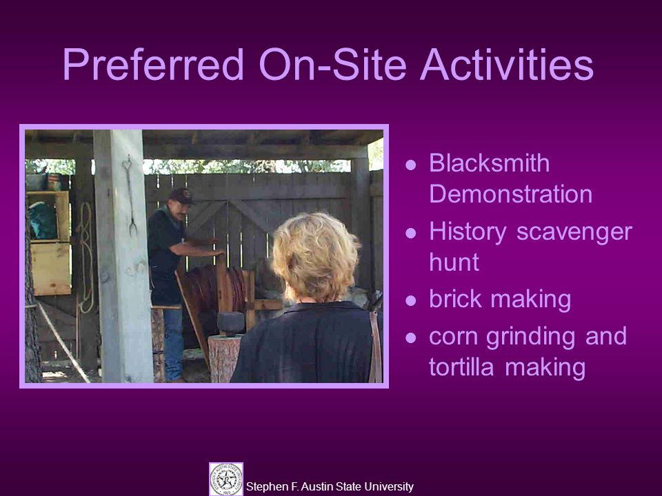 Stephen F. Austin State University Preferred On-Site Activities Blacksmith Demonstration History scavenger hunt brick making corn grinding and tortill