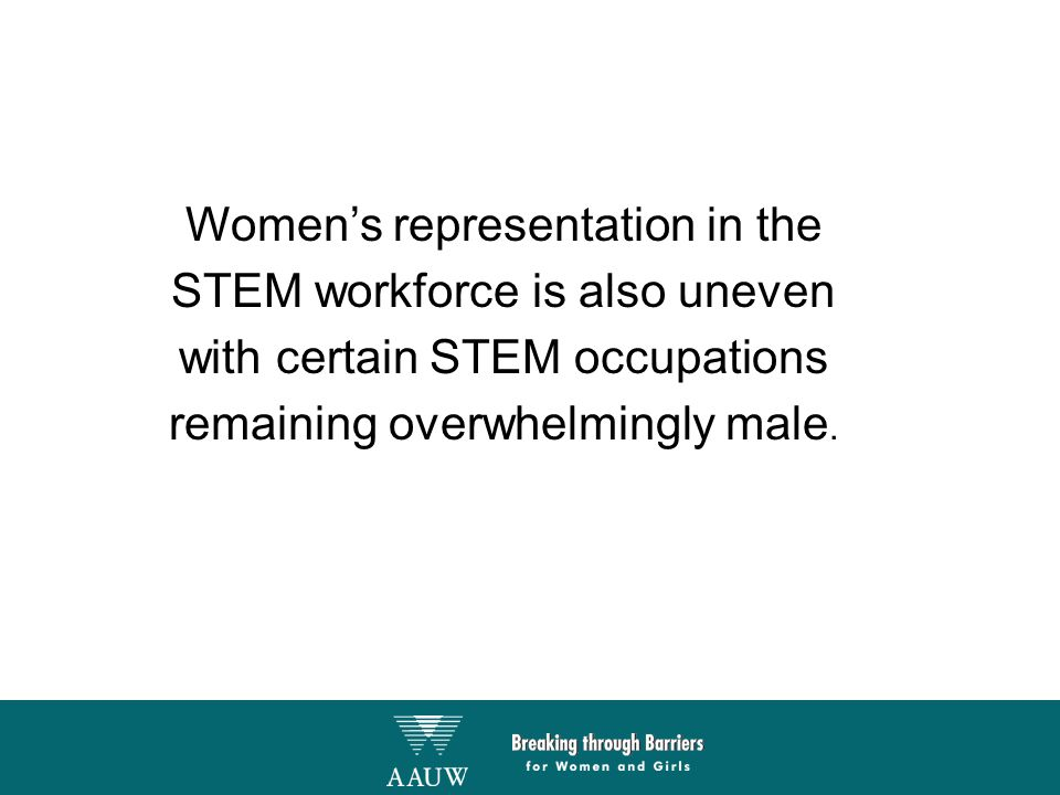 Women's representation in the STEM workforce is also uneven with certain STEM occupations remaining overwhelmingly male.