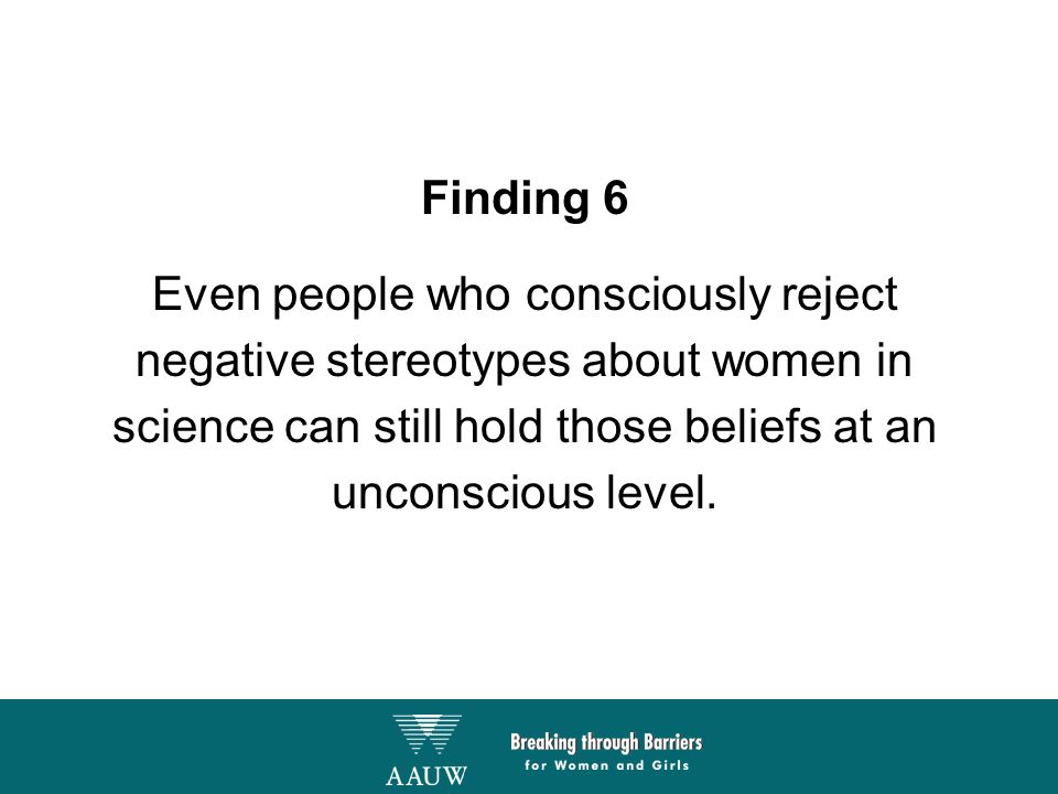 Finding 6 Even people who consciously reject negative stereotypes about women in science can still hold those beliefs at an unconscious level.