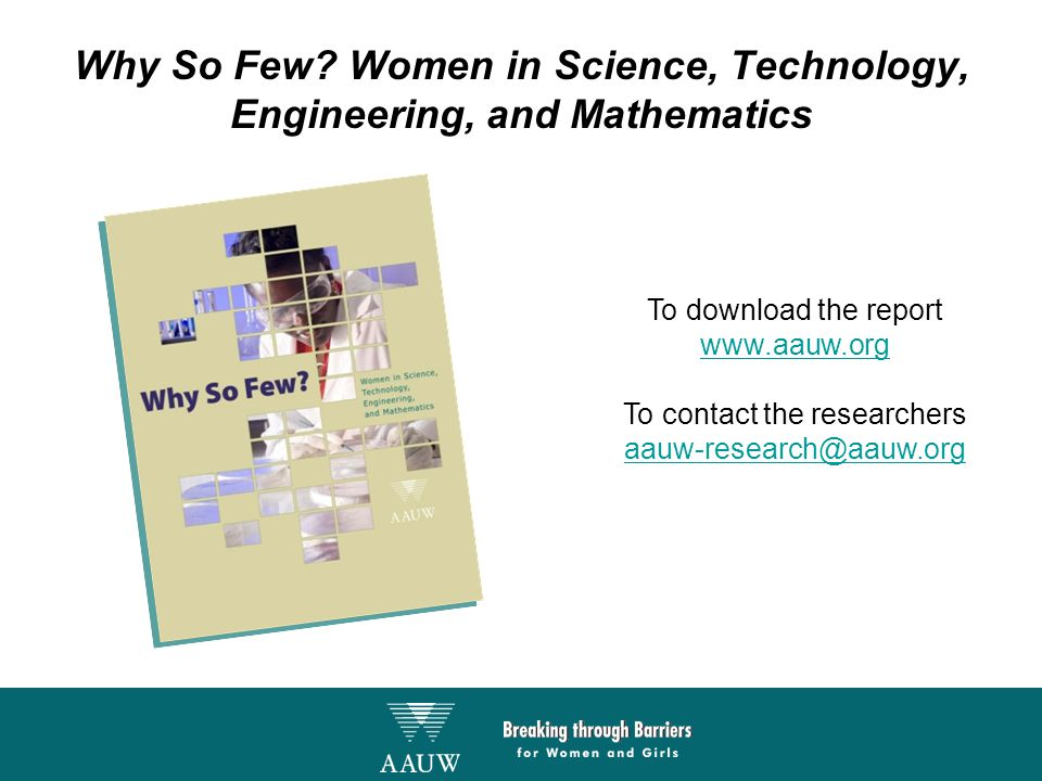 Why So Few? Women in Science, Technology, Engineering, and Mathematics To download the report www.aauw.org To contact the researchers aauw-research@aa