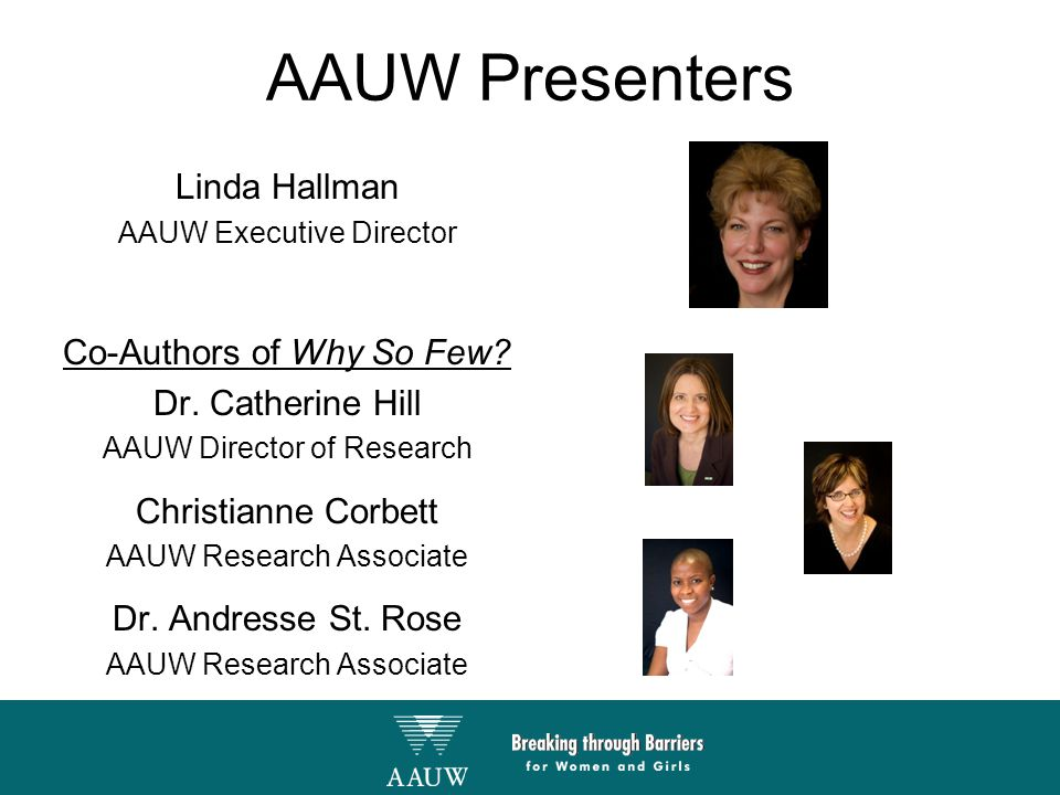AAUW Presenters Linda Hallman AAUW Executive Director Co-Authors of Why So Few? Dr. Catherine Hill AAUW Director of Research Christianne Corbett AAUW
