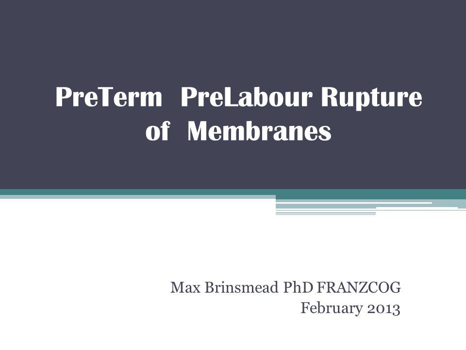 PreTerm PreLabour Rupture of Membranes Max Brinsmead PhD FRANZCOG February 2013
