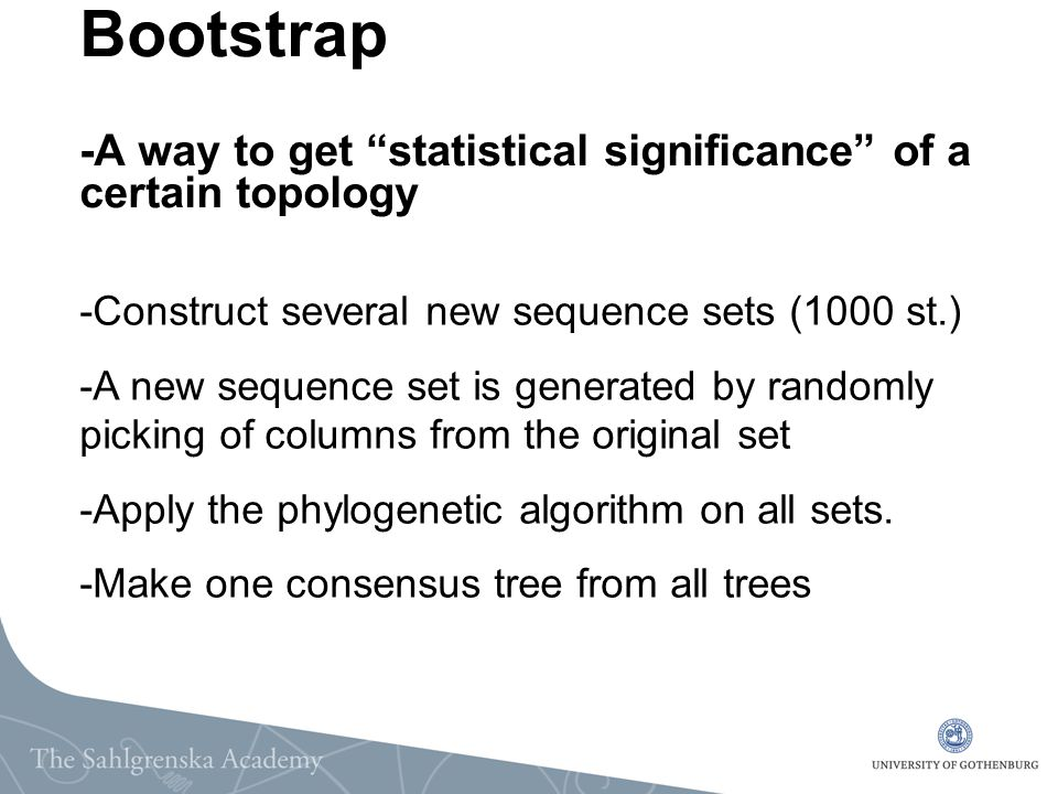 "Bootstrap -A way to get ""statistical significance"" of a certain topology -Construct several new sequence sets (1000 st.) -A new sequence set is genera"