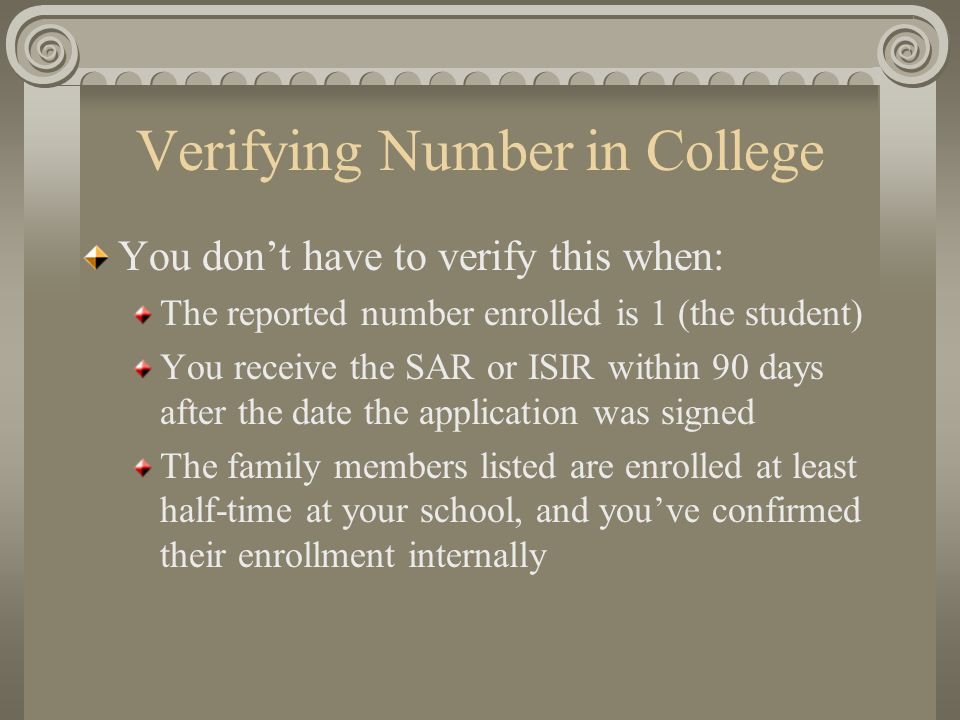 Verifying Number in College You don't have to verify this when: The reported number enrolled is 1 (the student) You receive the SAR or ISIR within 90