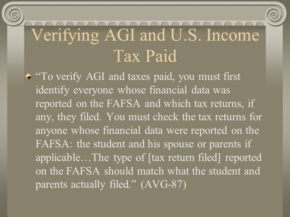 "Verifying AGI and U.S. Income Tax Paid ""To verify AGI and taxes paid, you must first identify everyone whose financial data was reported on the FAFSA"