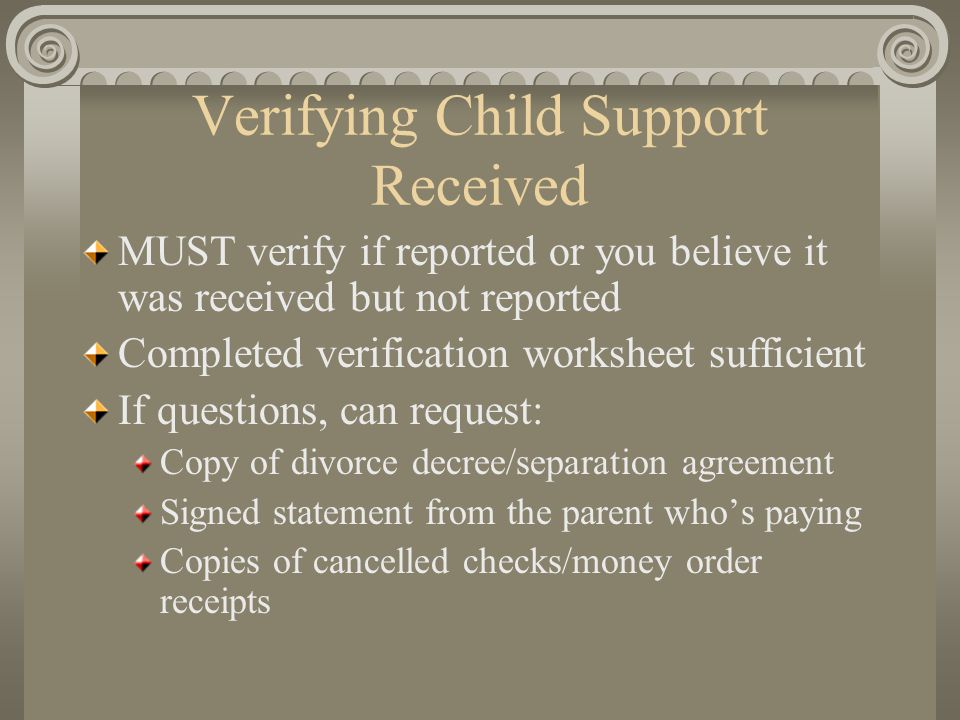 Verifying Child Support Received MUST verify if reported or you believe it was received but not reported Completed verification worksheet sufficient I