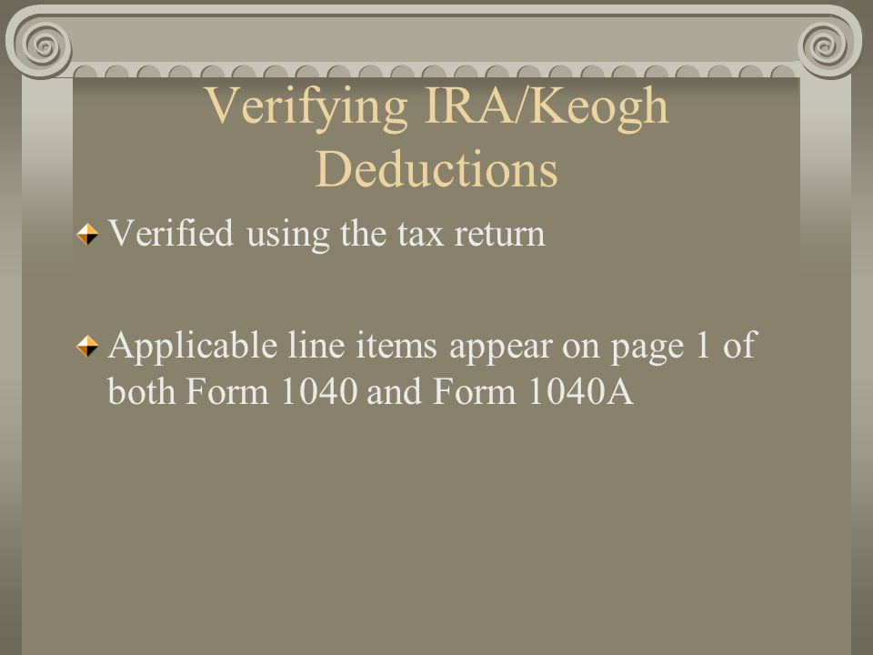 Verifying IRA/Keogh Deductions Verified using the tax return Applicable line items appear on page 1 of both Form 1040 and Form 1040A