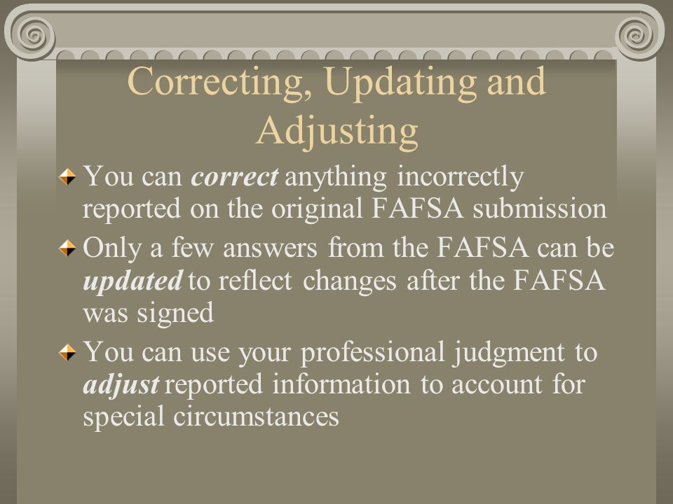 Correcting, Updating and Adjusting You can correct anything incorrectly reported on the original FAFSA submission Only a few answers from the FAFSA ca