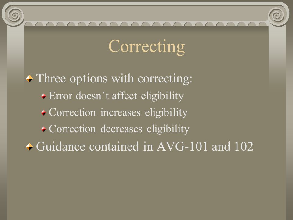 Correcting Three options with correcting: Error doesn't affect eligibility Correction increases eligibility Correction decreases eligibility Guidance contained in AVG-101 and 102