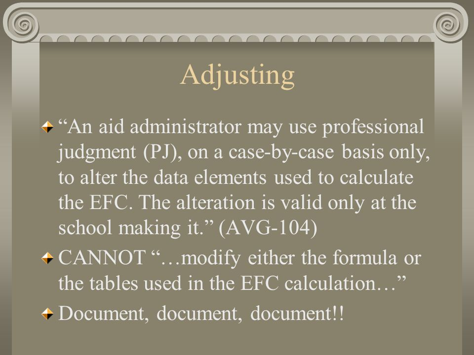 "Adjusting ""An aid administrator may use professional judgment (PJ), on a case-by-case basis only, to alter the data elements used to calculate the EFC"