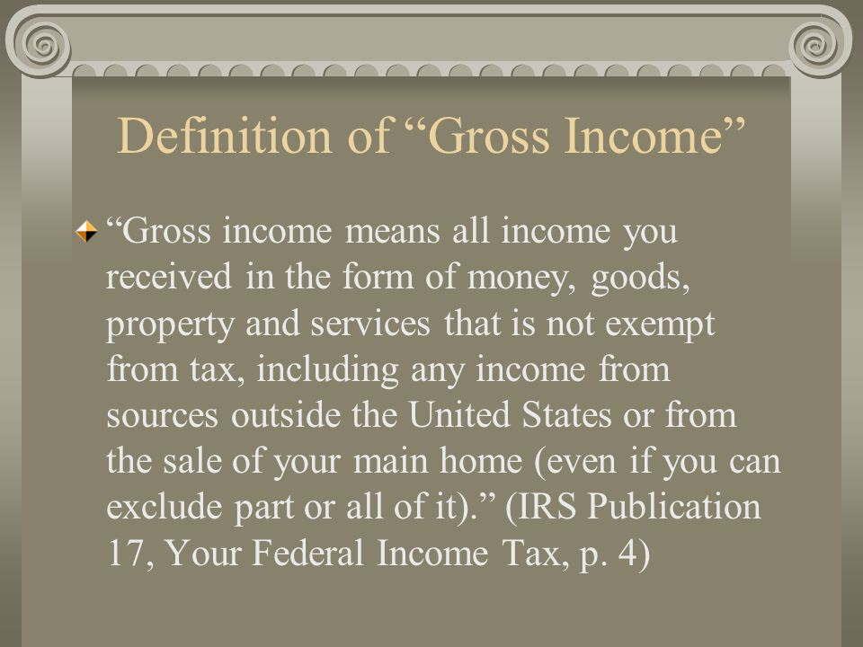 "Definition of ""Gross Income"" ""Gross income means all income you received in the form of money, goods, property and services that is not exempt from ta"