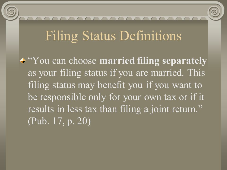 "Filing Status Definitions ""You can choose married filing separately as your filing status if you are married. This filing status may benefit you if yo"