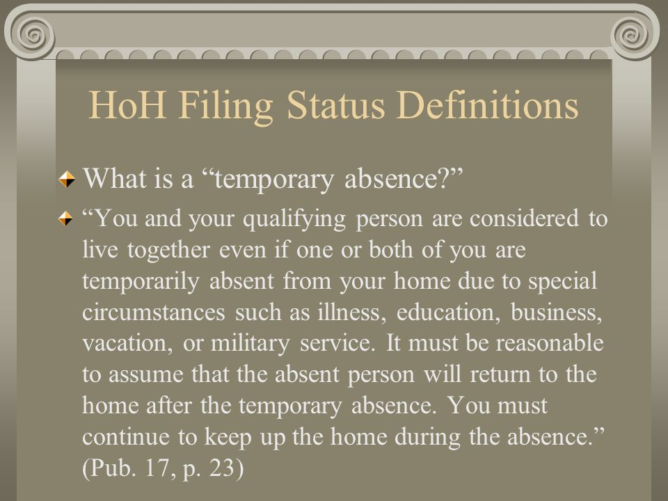 "HoH Filing Status Definitions What is a ""temporary absence?"" ""You and your qualifying person are considered to live together even if one or both of yo"