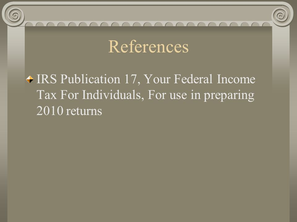 References IRS Publication 17, Your Federal Income Tax For Individuals, For use in preparing 2010 returns