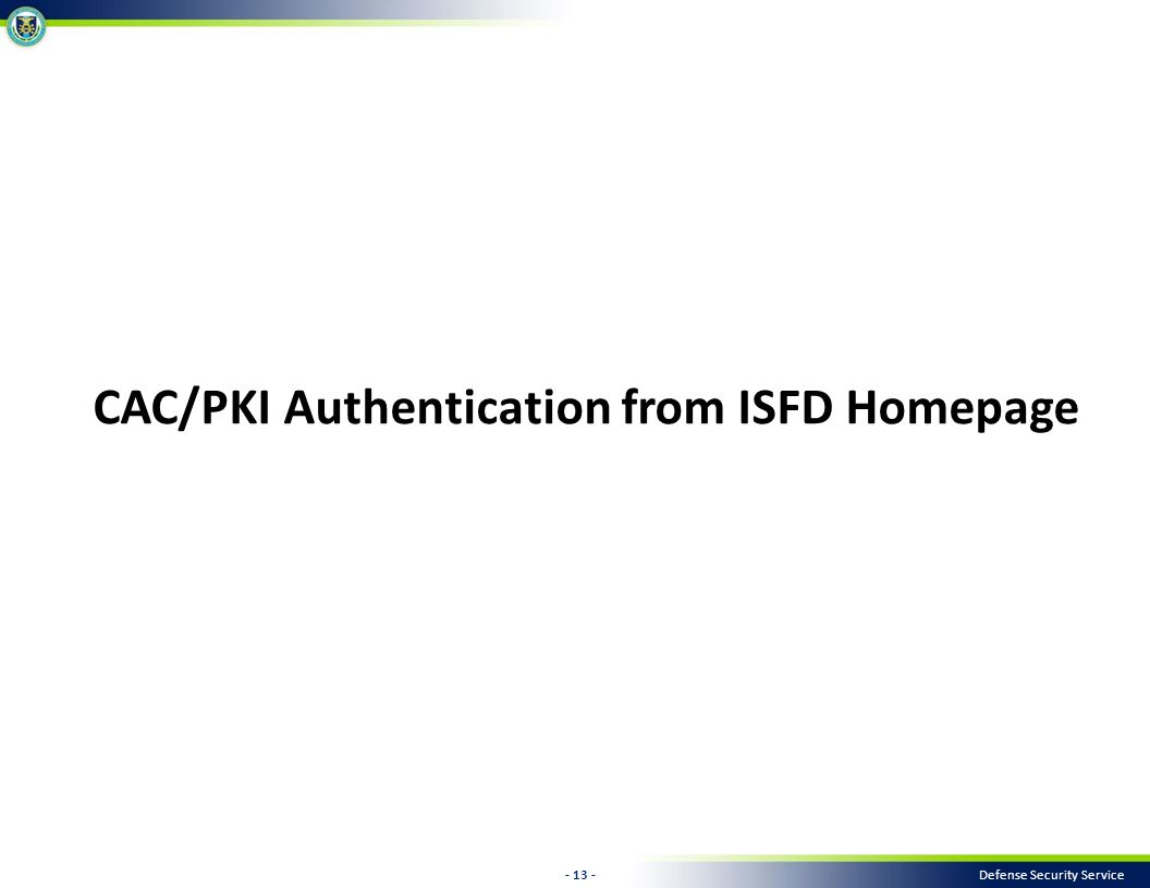 - 13 - Defense Security Service CAC/PKI Authentication from ISFD Homepage