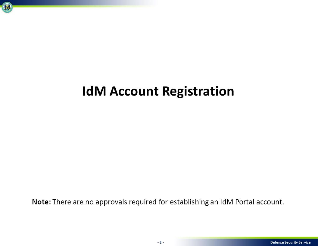 - 2 - Defense Security Service IdM Account Registration Note: There are no approvals required for establishing an IdM Portal account.