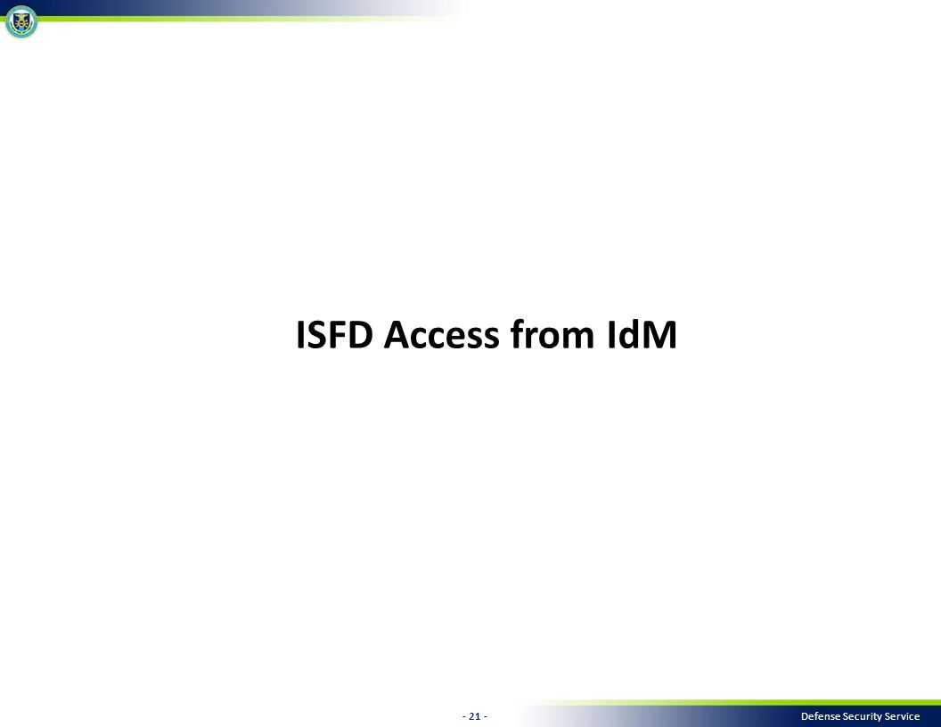 - 21 - Defense Security Service ISFD Access from IdM
