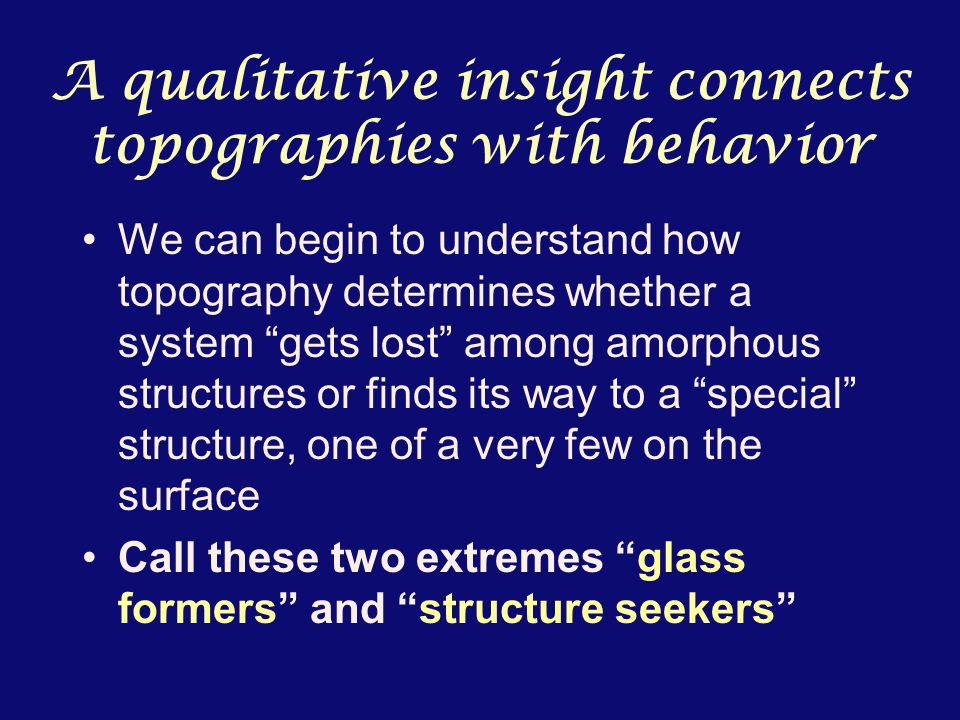 A qualitative insight connects topographies with behavior We can begin to understand how topography determines whether a system gets lost among amorphous structures or finds its way to a special structure, one of a very few on the surface Call these two extremes glass formers and structure seekers