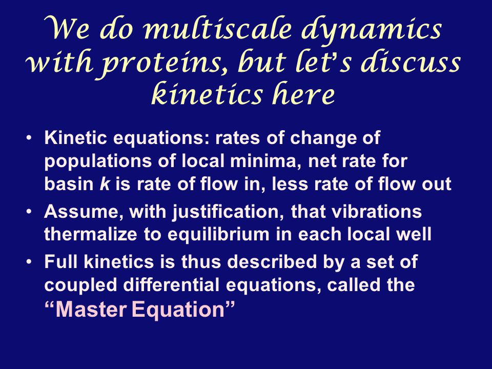 We do multiscale dynamics with proteins, but let ' s discuss kinetics here Kinetic equations: rates of change of populations of local minima, net rate for basin k is rate of flow in, less rate of flow out Assume, with justification, that vibrations thermalize to equilibrium in each local well Full kinetics is thus described by a set of coupled differential equations, called the Master Equation