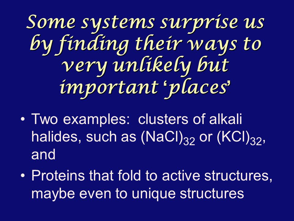 Some systems surprise us by finding their ways to very unlikely but important ' places ' Two examples: clusters of alkali halides, such as (NaCl) 32 or (KCl) 32, and Proteins that fold to active structures, maybe even to unique structures