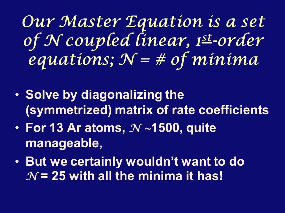Our Master Equation is a set of N coupled linear, 1 st -order equations; N = # of minima Solve by diagonalizing the (symmetrized) matrix of rate coefficients For 13 Ar atoms, N ~ 1500, quite manageable, But we certainly wouldn't want to do N = 25 with all the minima it has!
