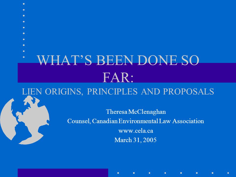 WHAT'S BEEN DONE SO FAR: LIEN ORIGINS, PRINCIPLES AND PROPOSALS Theresa McClenaghan Counsel, Canadian Environmental Law Association www.cela.ca March 31, 2005