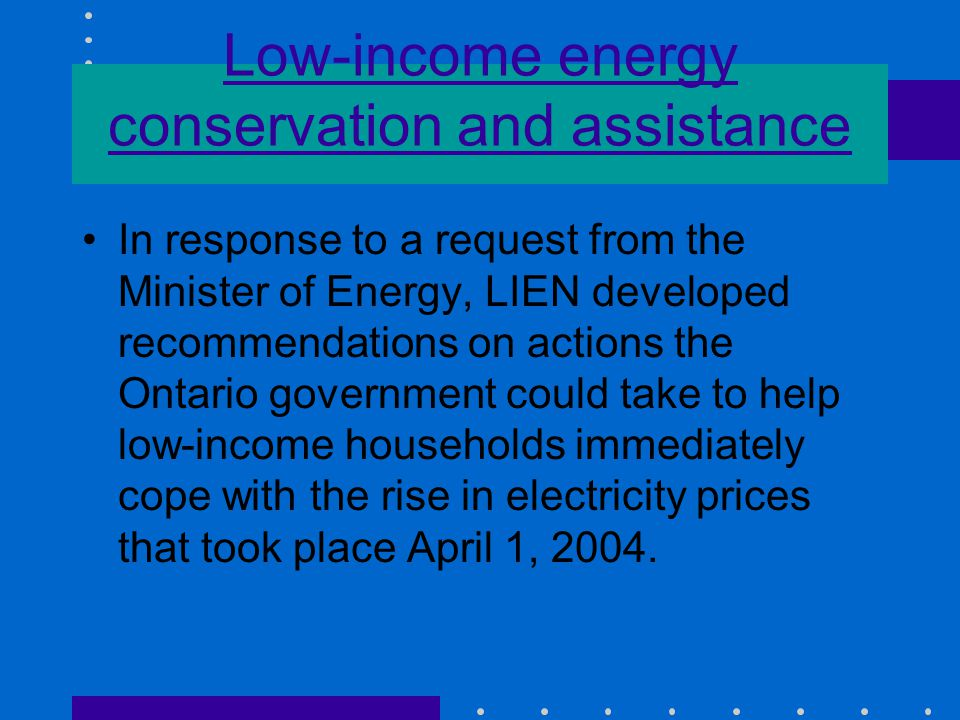 Low-income energy conservation and assistance In response to a request from the Minister of Energy, LIEN developed recommendations on actions the Ontario government could take to help low-income households immediately cope with the rise in electricity prices that took place April 1, 2004.