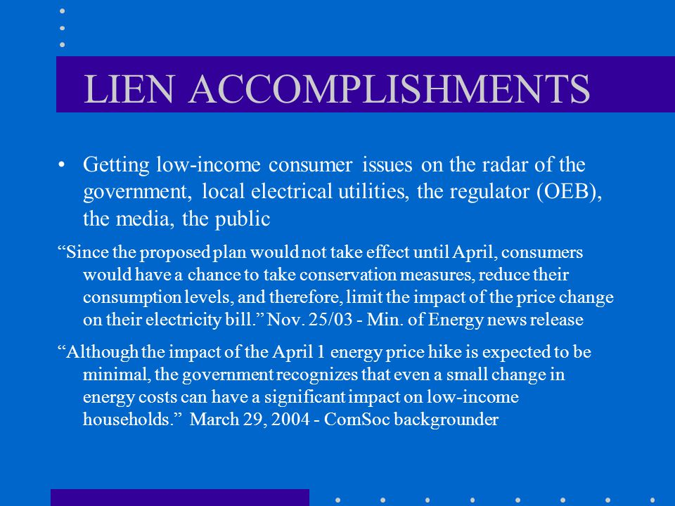 LIEN ACCOMPLISHMENTS Getting low-income consumer issues on the radar of the government, local electrical utilities, the regulator (OEB), the media, the public Since the proposed plan would not take effect until April, consumers would have a chance to take conservation measures, reduce their consumption levels, and therefore, limit the impact of the price change on their electricity bill. Nov.