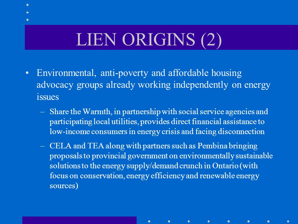 LIEN ORIGINS (2) Environmental, anti-poverty and affordable housing advocacy groups already working independently on energy issues –Share the Warmth, in partnership with social service agencies and participating local utilities, provides direct financial assistance to low-income consumers in energy crisis and facing disconnection –CELA and TEA along with partners such as Pembina bringing proposals to provincial government on environmentally sustainable solutions to the energy supply/demand crunch in Ontario (with focus on conservation, energy efficiency and renewable energy sources)