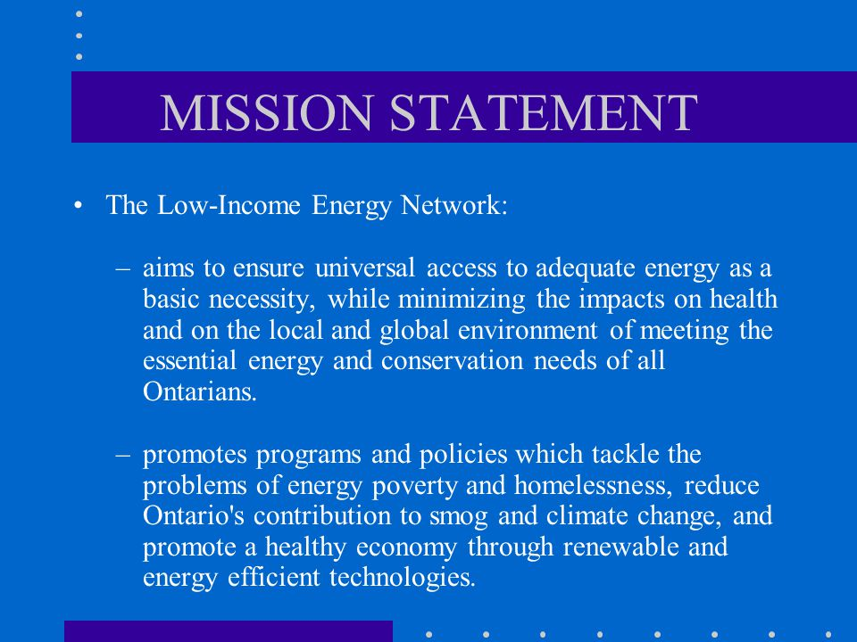 MISSION STATEMENT The Low-Income Energy Network: –aims to ensure universal access to adequate energy as a basic necessity, while minimizing the impacts on health and on the local and global environment of meeting the essential energy and conservation needs of all Ontarians.