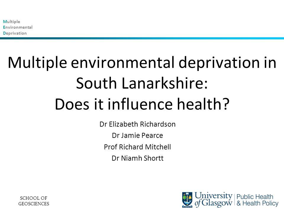 Multiple Environmental Deprivation Multiple environmental deprivation in South Lanarkshire: Does it influence health? Dr Elizabeth Richardson Dr Jamie