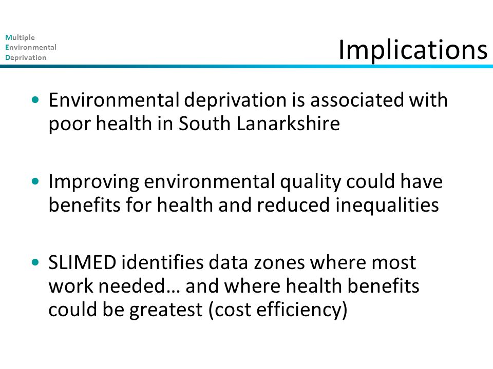 Multiple Environmental Deprivation Implications Environmental deprivation is associated with poor health in South Lanarkshire Improving environmental quality could have benefits for health and reduced inequalities SLIMED identifies data zones where most work needed… and where health benefits could be greatest (cost efficiency)