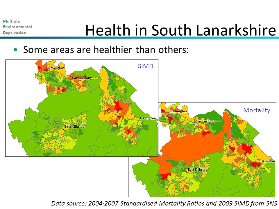 Multiple Environmental Deprivation Some areas are healthier than others: Health in South Lanarkshire Mortality SIMD Data source: 2004-2007 Standardised Mortality Ratios and 2009 SIMD from SNS