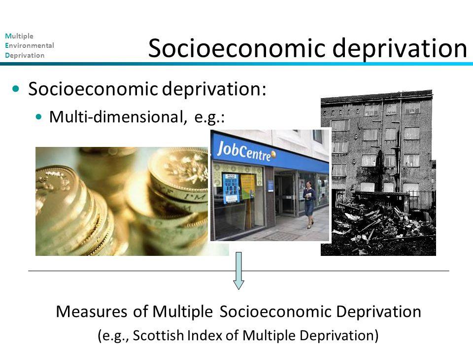 Multiple Environmental Deprivation Measures of Multiple Socioeconomic Deprivation (e.g., Scottish Index of Multiple Deprivation) Socioeconomic deprivation Socioeconomic deprivation: Multi-dimensional, e.g.: