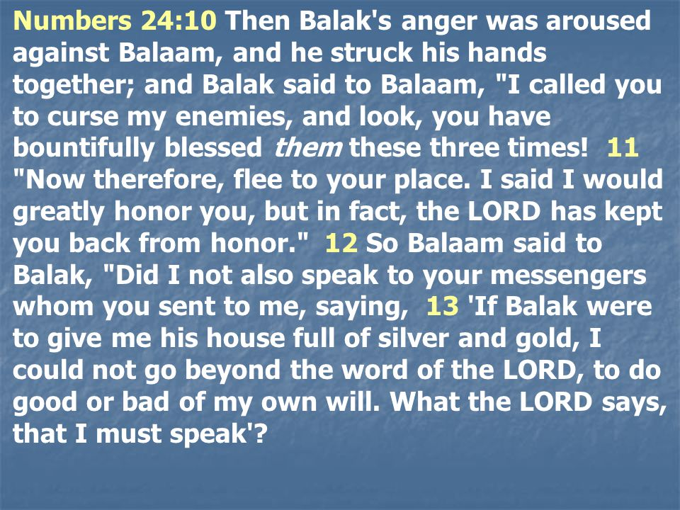 Numbers 24:10 Then Balak s anger was aroused against Balaam, and he struck his hands together; and Balak said to Balaam, I called you to curse my enemies, and look, you have bountifully blessed them these three times.