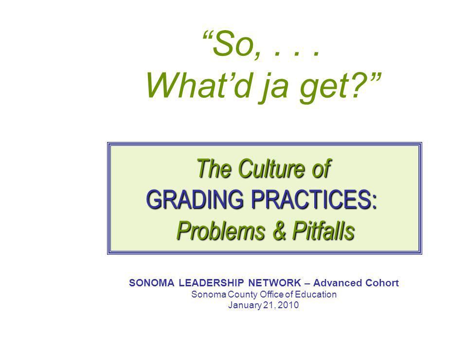 """""""So,... What'd ja get?"""" SONOMA LEADERSHIP NETWORK – Advanced Cohort Sonoma County Office of Education January 21, 2010 The Culture of GRADING PRACTICE"""