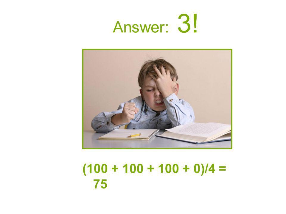 Answer: 3! (100 + 100 + 100 + 0)/4 = 75