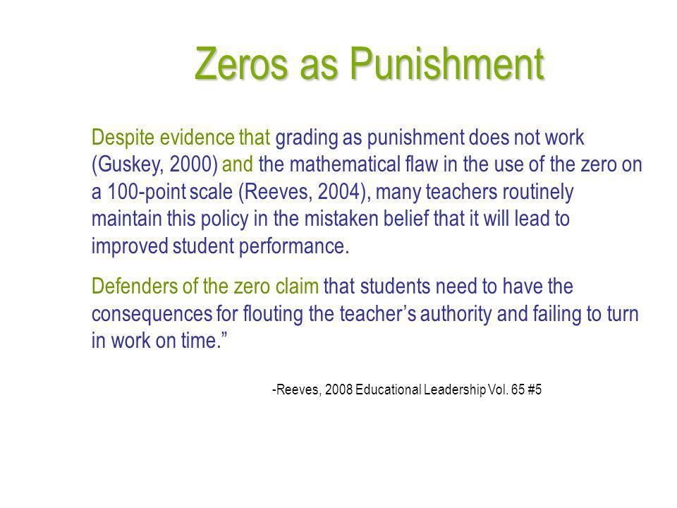 Zeros as Punishment Despite evidence that grading as punishment does not work (Guskey, 2000) and the mathematical flaw in the use of the zero on a 100-point scale (Reeves, 2004), many teachers routinely maintain this policy in the mistaken belief that it will lead to improved student performance.