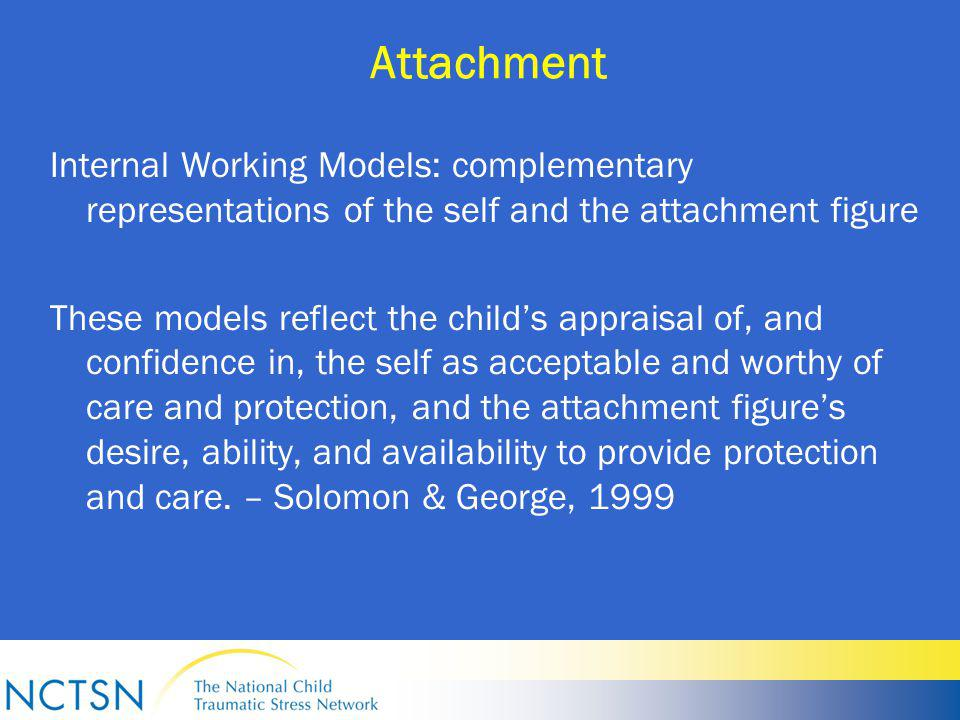 Attachment Internal Working Models: complementary representations of the self and the attachment figure These models reflect the child's appraisal of, and confidence in, the self as acceptable and worthy of care and protection, and the attachment figure's desire, ability, and availability to provide protection and care.
