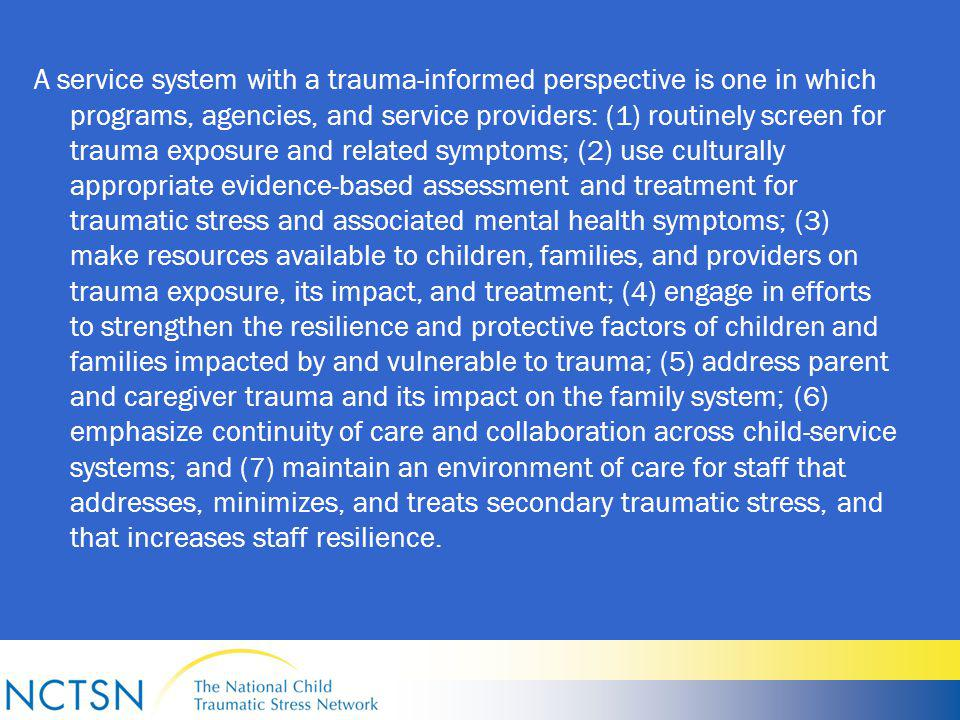 A service system with a trauma-informed perspective is one in which programs, agencies, and service providers: (1) routinely screen for trauma exposure and related symptoms; (2) use culturally appropriate evidence-based assessment and treatment for traumatic stress and associated mental health symptoms; (3) make resources available to children, families, and providers on trauma exposure, its impact, and treatment; (4) engage in efforts to strengthen the resilience and protective factors of children and families impacted by and vulnerable to trauma; (5) address parent and caregiver trauma and its impact on the family system; (6) emphasize continuity of care and collaboration across child-service systems; and (7) maintain an environment of care for staff that addresses, minimizes, and treats secondary traumatic stress, and that increases staff resilience.